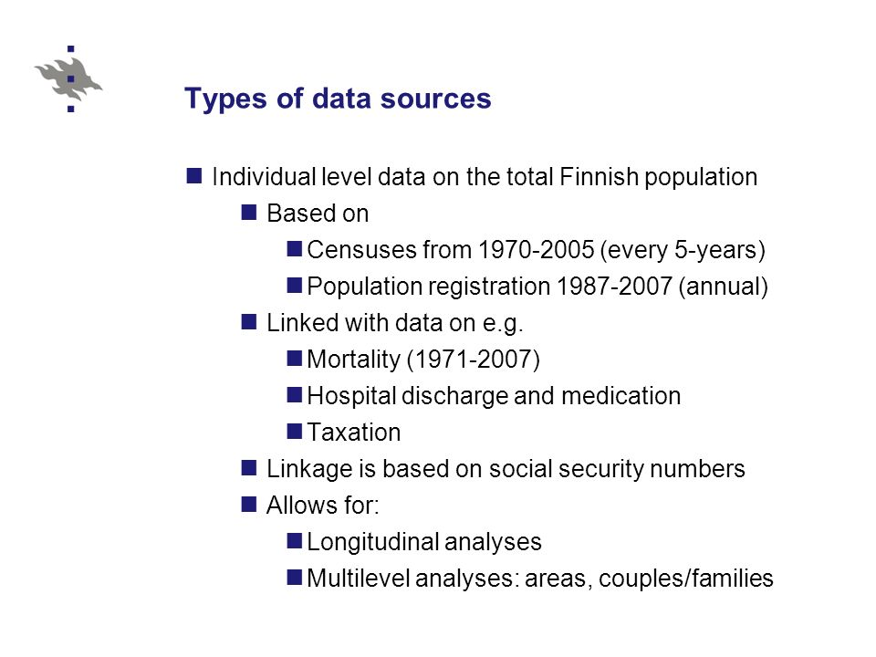 Types of data sources Individual level data on the total Finnish population Based on Censuses from 1970-2005 (every 5-years) Population registration 1987-2007 (annual) Linked with data on e.g.