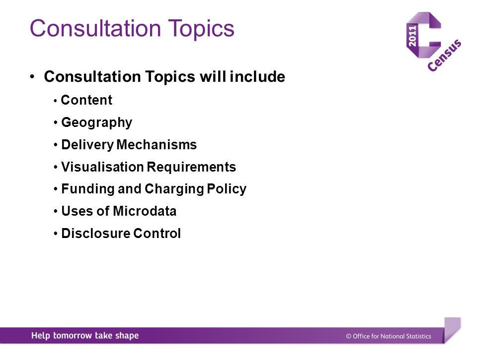 Consultation Topics Consultation Topics will include Content Geography Delivery Mechanisms Visualisation Requirements Funding and Charging Policy Uses of Microdata Disclosure Control