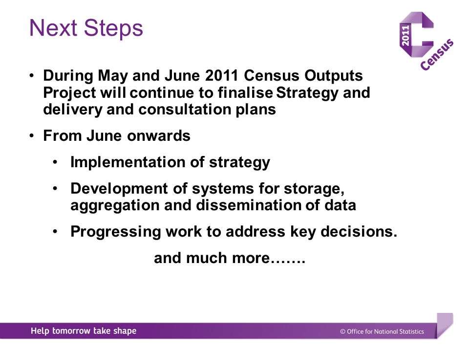 During May and June 2011 Census Outputs Project will continue to finalise Strategy and delivery and consultation plans From June onwards Implementation of strategy Development of systems for storage, aggregation and dissemination of data Progressing work to address key decisions.