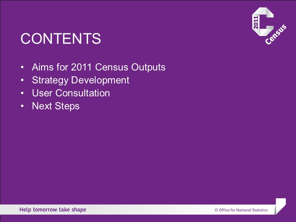 CONTENTS Aims for 2011 Census Outputs Strategy Development User Consultation Next Steps