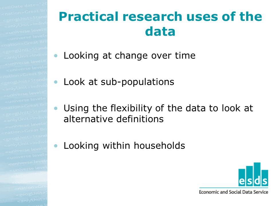Practical research uses of the data Looking at change over time Look at sub-populations Using the flexibility of the data to look at alternative definitions Looking within households