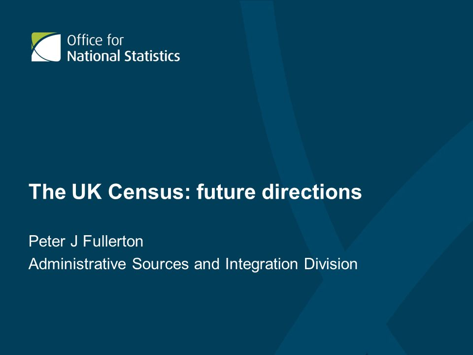 The UK Census: future directions Peter J Fullerton Administrative Sources and Integration Division