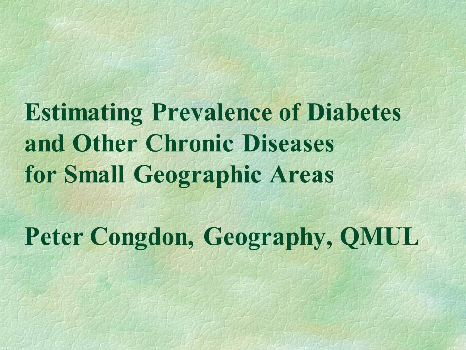 Estimating Prevalence of Diabetes and Other Chronic Diseases for Small Geographic Areas Peter Congdon, Geography, QMUL