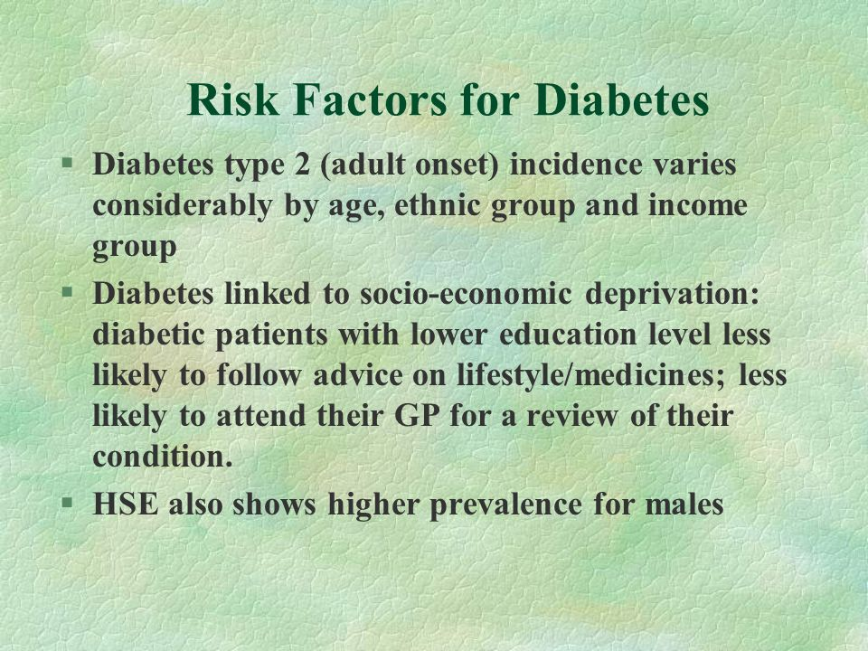 Risk Factors for Diabetes §Diabetes type 2 (adult onset) incidence varies considerably by age, ethnic group and income group §Diabetes linked to socio-economic deprivation: diabetic patients with lower education level less likely to follow advice on lifestyle/medicines; less likely to attend their GP for a review of their condition.