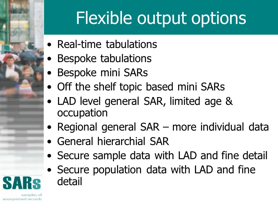 Flexible output options Real-time tabulations Bespoke tabulations Bespoke mini SARs Off the shelf topic based mini SARs LAD level general SAR, limited age & occupation Regional general SAR – more individual data General hierarchial SAR Secure sample data with LAD and fine detail Secure population data with LAD and fine detail