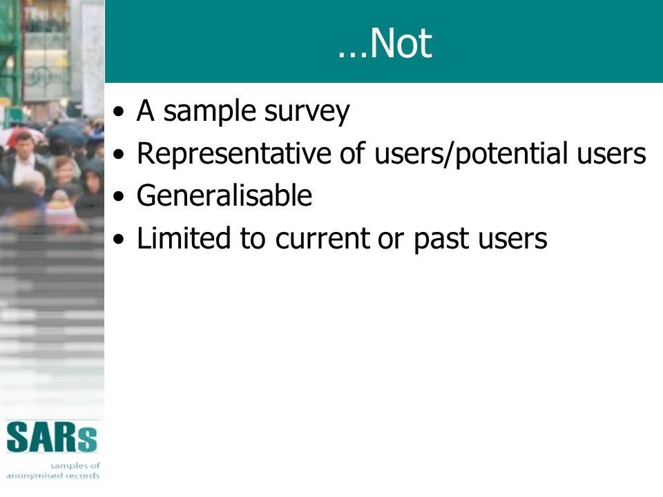 …Not A sample survey Representative of users/potential users Generalisable Limited to current or past users