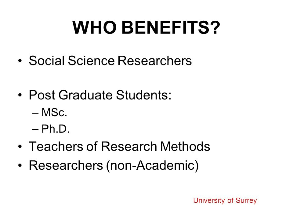 WHO BENEFITS. Social Science Researchers Post Graduate Students: –MSc.