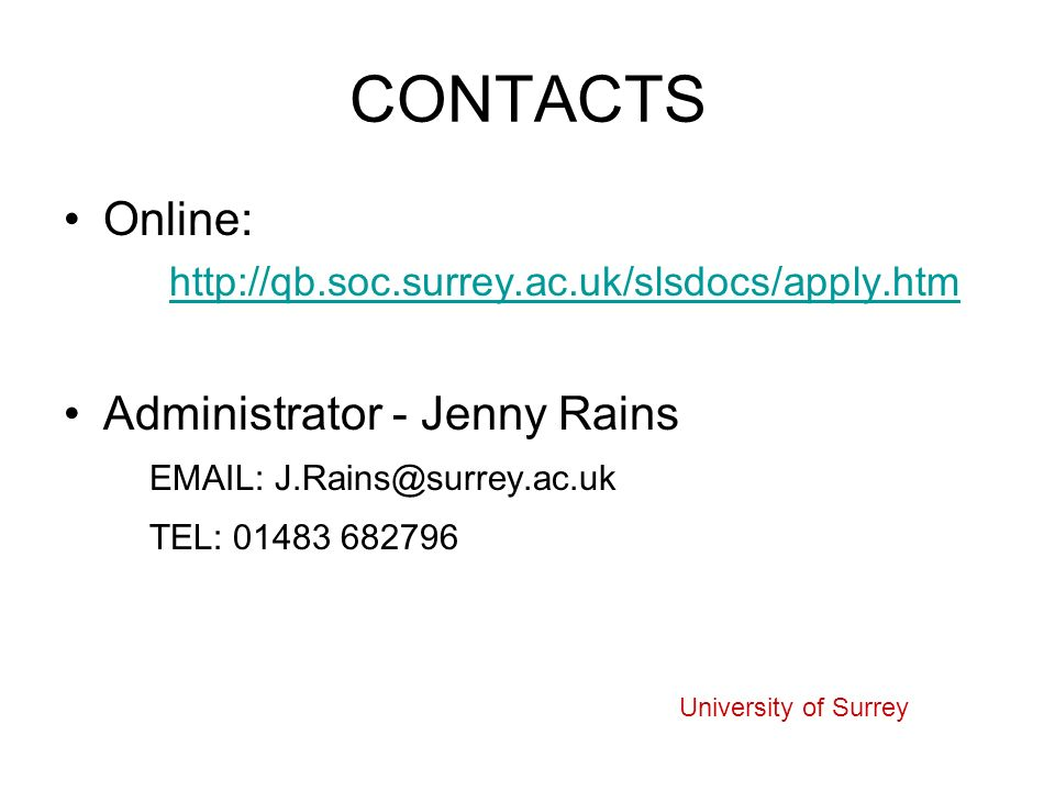 CONTACTS Online: http://qb.soc.surrey.ac.uk/slsdocs/apply.htm Administrator - Jenny Rains EMAIL:J.Rains@surrey.ac.uk TEL: 01483 682796 University of Surrey
