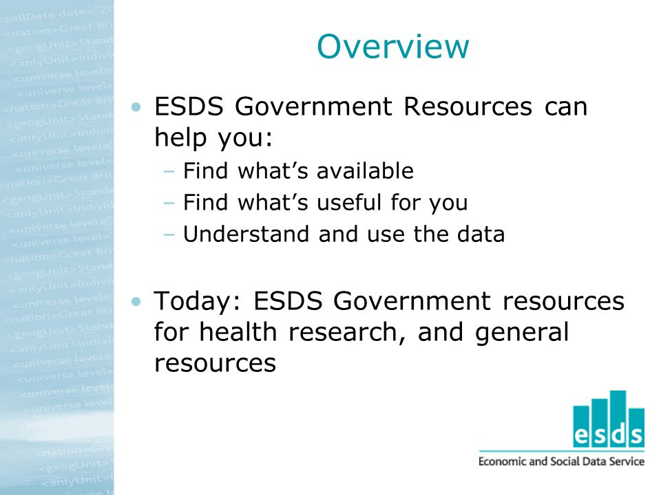 Overview ESDS Government Resources can help you: –Find whats available –Find whats useful for you –Understand and use the data Today: ESDS Government resources for health research, and general resources