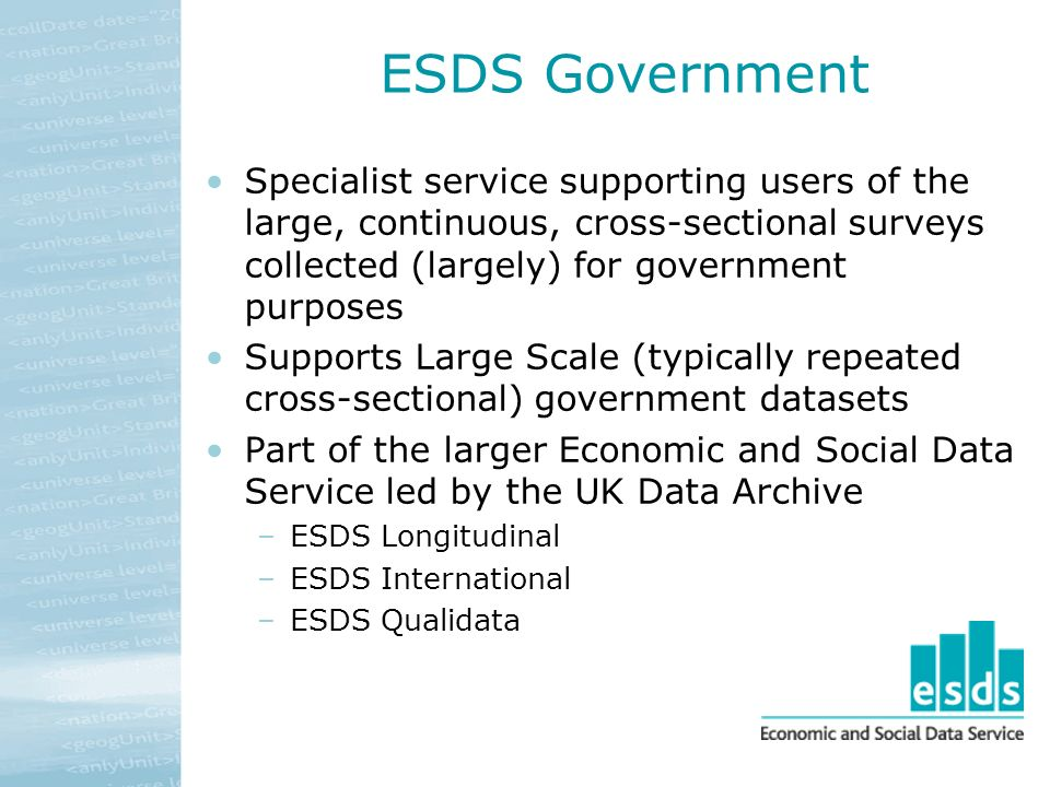 ESDS Government Specialist service supporting users of the large, continuous, cross-sectional surveys collected (largely) for government purposes Supports Large Scale (typically repeated cross-sectional) government datasets Part of the larger Economic and Social Data Service led by the UK Data Archive –ESDS Longitudinal –ESDS International –ESDS Qualidata