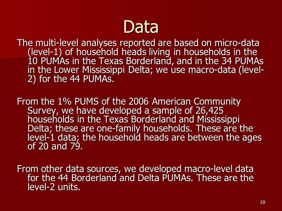 10 Data The multi-level analyses reported are based on micro-data (level-1) of household heads living in households in the 10 PUMAs in the Texas Borderland, and in the 34 PUMAs in the Lower Mississippi Delta; we use macro-data (level- 2) for the 44 PUMAs.