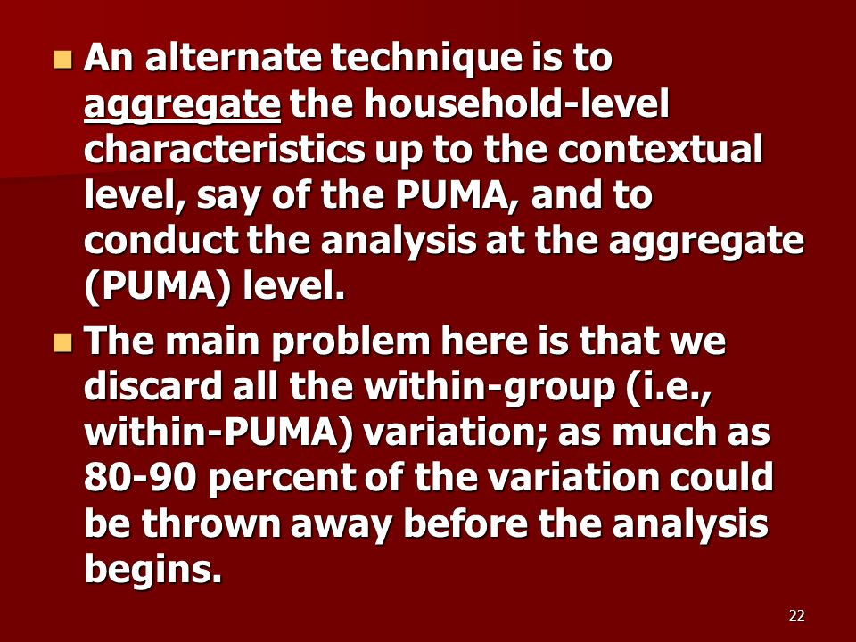 22 An alternate technique is to aggregate the household-level characteristics up to the contextual level, say of the PUMA, and to conduct the analysis at the aggregate (PUMA) level.