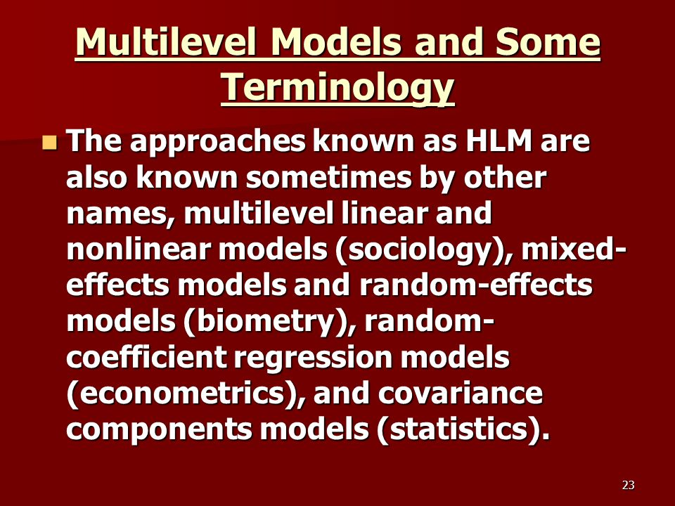 23 Multilevel Models and Some Terminology The approaches known as HLM are also known sometimes by other names, multilevel linear and nonlinear models (sociology), mixed- effects models and random-effects models (biometry), random- coefficient regression models (econometrics), and covariance components models (statistics).
