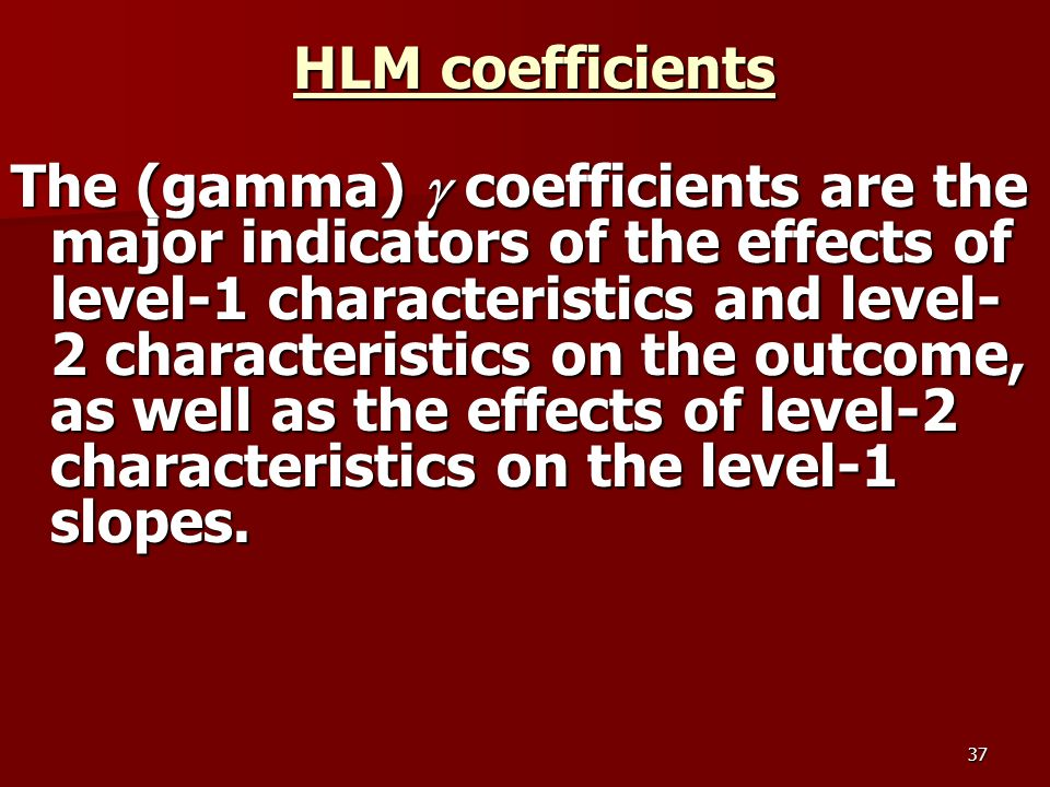 37 HLM coefficients The (gamma) coefficients are the major indicators of the effects of level-1 characteristics and level- 2 characteristics on the outcome, as well as the effects of level-2 characteristics on the level-1 slopes.