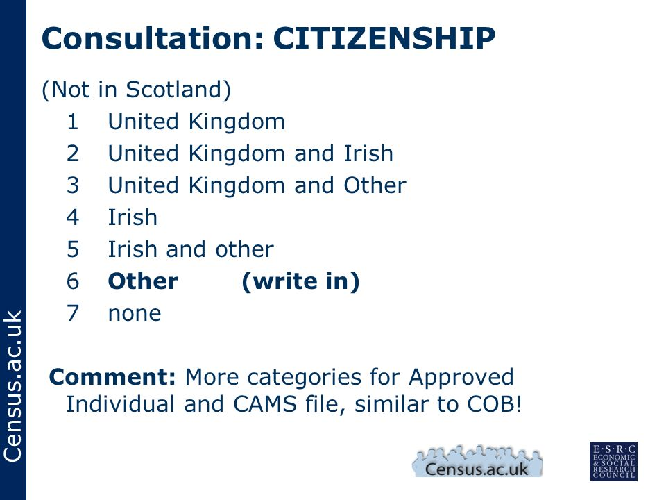 Census.ac.uk Consultation: CITIZENSHIP (Not in Scotland) 1United Kingdom 2United Kingdom and Irish 3United Kingdom and Other 4Irish 5Irish and other 6Other(write in) 7none Comment: More categories for Approved Individual and CAMS file, similar to COB!