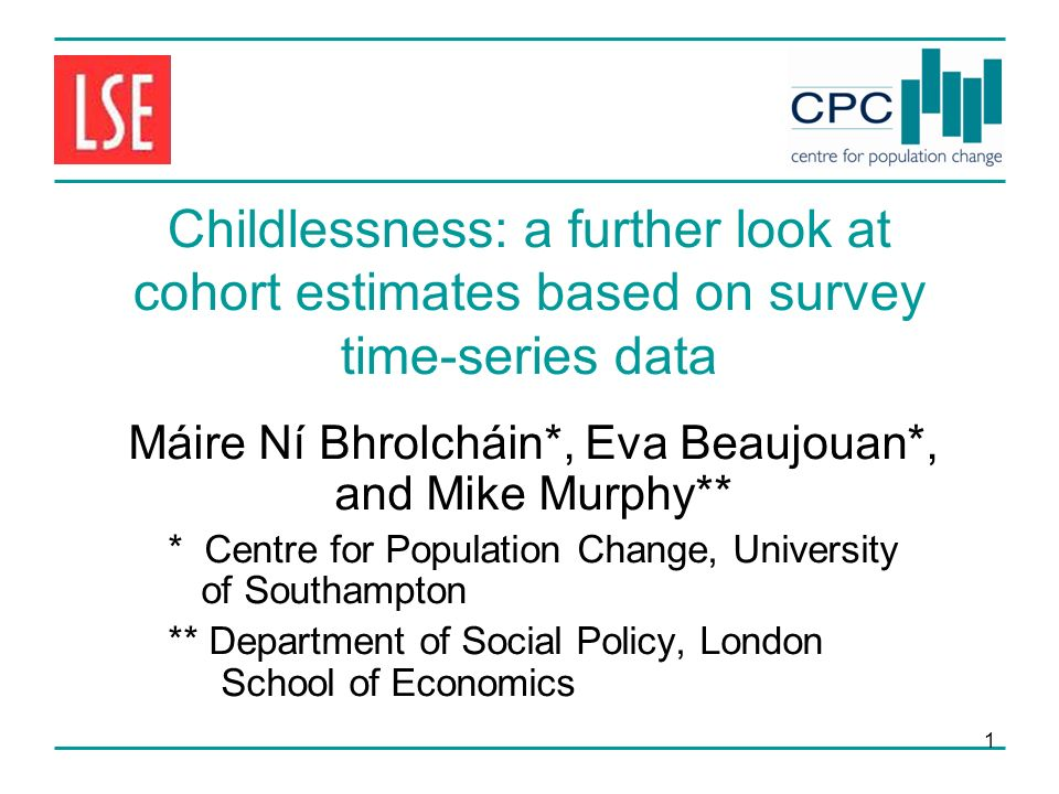 1 Childlessness: a further look at cohort estimates based on survey time-series data Máire Ní Bhrolcháin*, Eva Beaujouan*, and Mike Murphy** * Centre for Population Change, University of Southampton ** Department of Social Policy, London School of Economics