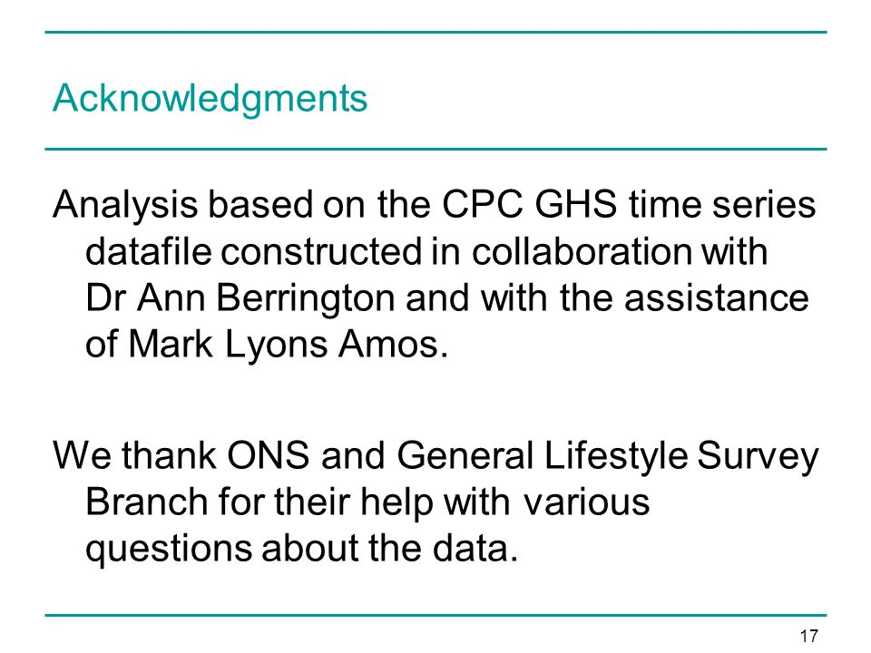 17 Acknowledgments Analysis based on the CPC GHS time series datafile constructed in collaboration with Dr Ann Berrington and with the assistance of Mark Lyons Amos.