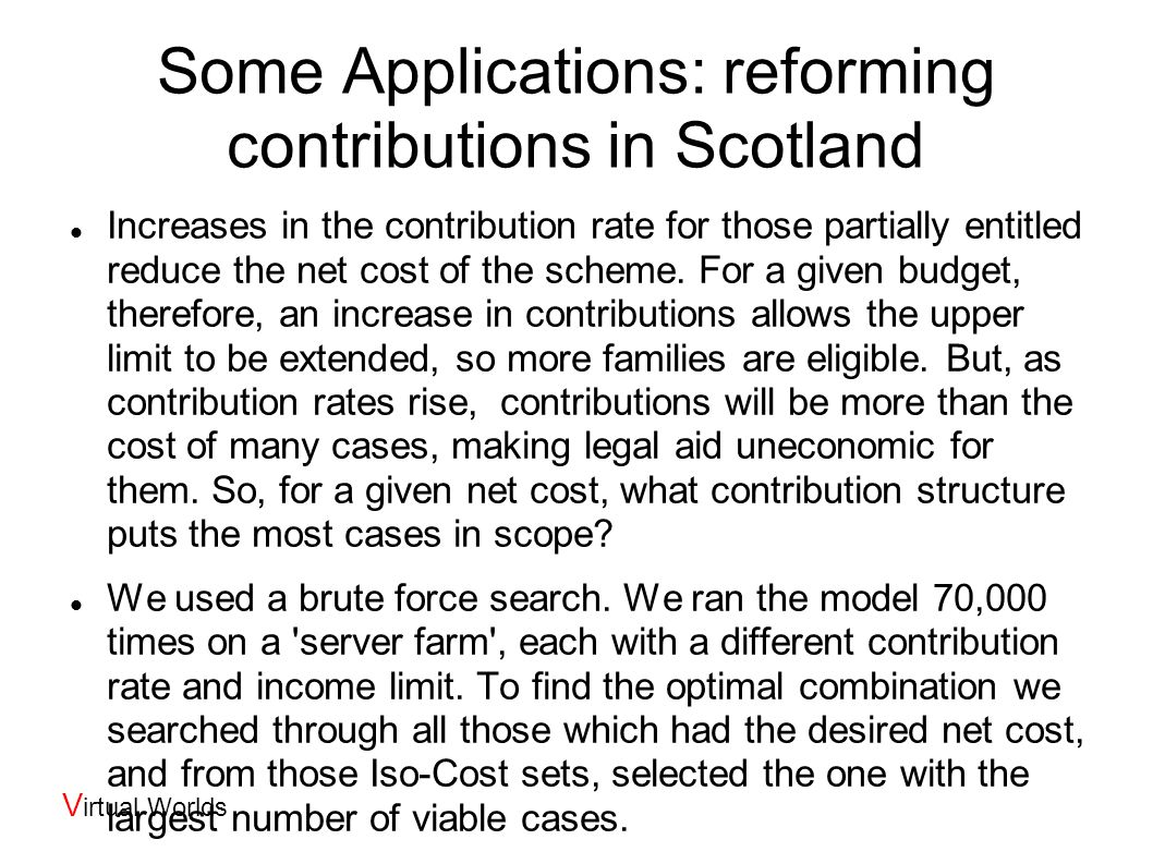 V irtual Worlds Some Applications: reforming contributions in Scotland Increases in the contribution rate for those partially entitled reduce the net cost of the scheme.