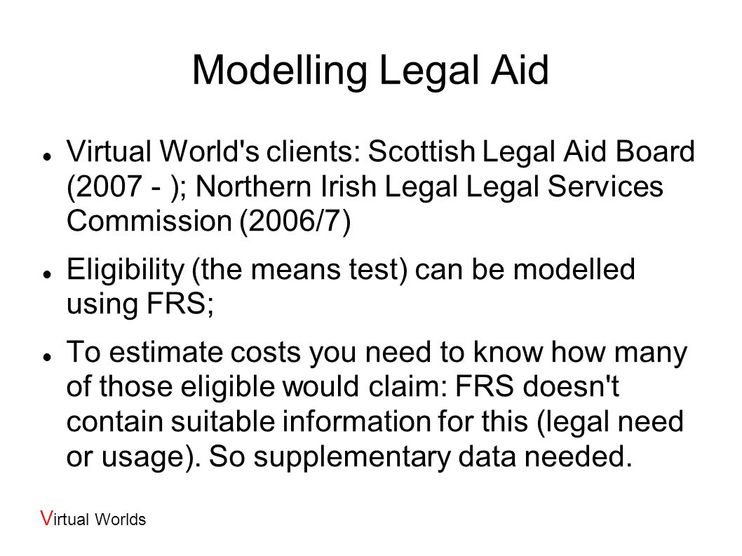 V irtual Worlds Modelling Legal Aid Virtual World s clients: Scottish Legal Aid Board (2007 - ); Northern Irish Legal Legal Services Commission (2006/7) Eligibility (the means test) can be modelled using FRS; To estimate costs you need to know how many of those eligible would claim: FRS doesn t contain suitable information for this (legal need or usage).