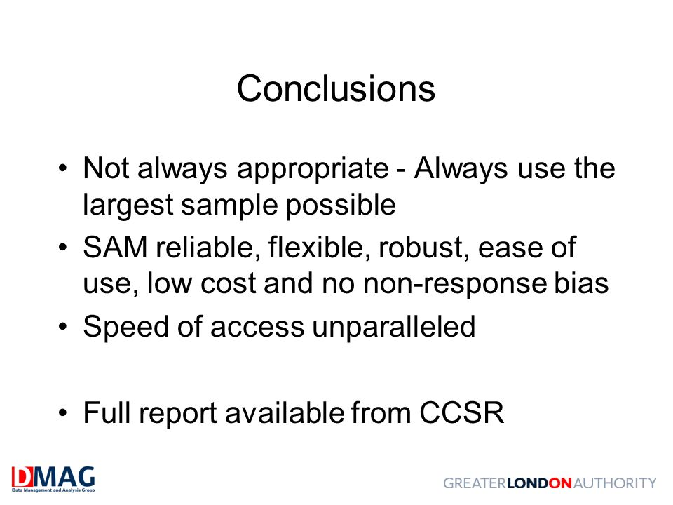 Conclusions Not always appropriate - Always use the largest sample possible SAM reliable, flexible, robust, ease of use, low cost and no non-response bias Speed of access unparalleled Full report available from CCSR