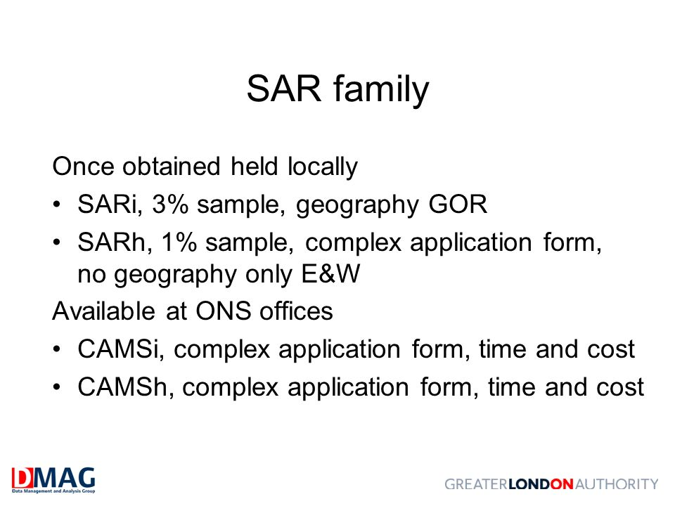 SAR family Once obtained held locally SARi, 3% sample, geography GOR SARh, 1% sample, complex application form, no geography only E&W Available at ONS offices CAMSi, complex application form, time and cost CAMSh, complex application form, time and cost