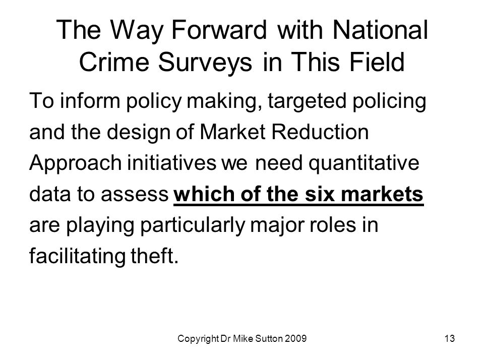 Copyright Dr Mike Sutton 200913 The Way Forward with National Crime Surveys in This Field To inform policy making, targeted policing and the design of Market Reduction Approach initiatives we need quantitative data to assess which of the six markets are playing particularly major roles in facilitating theft.