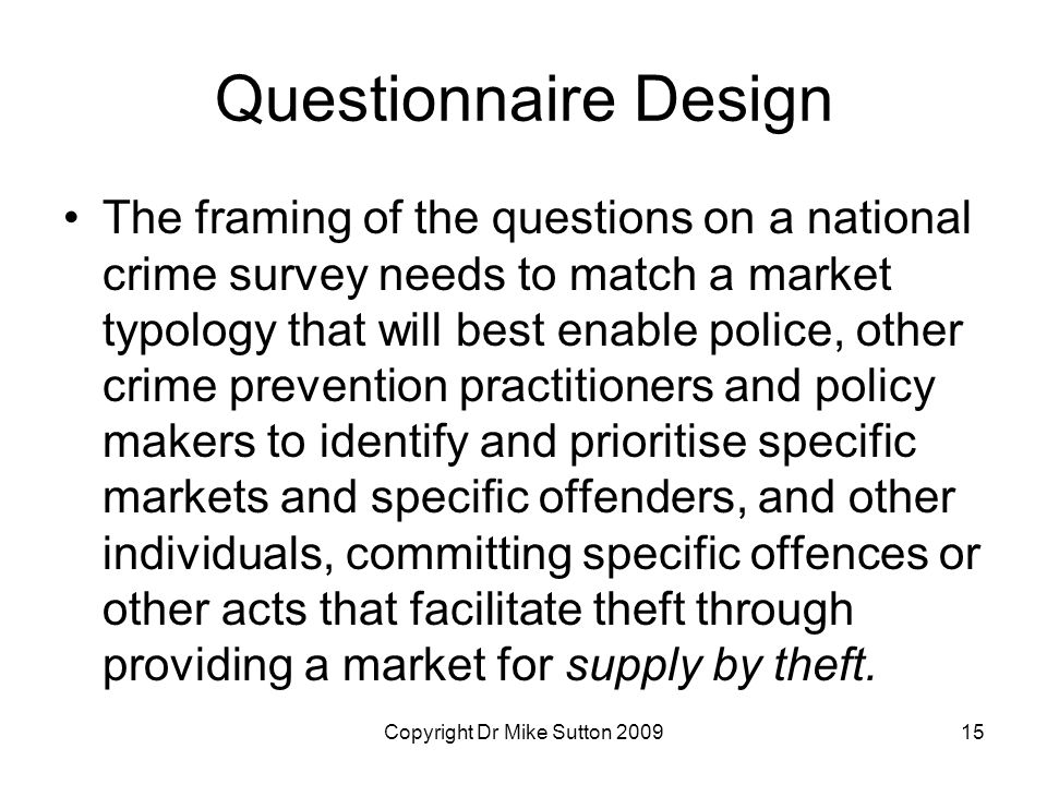 Copyright Dr Mike Sutton 200915 Questionnaire Design The framing of the questions on a national crime survey needs to match a market typology that will best enable police, other crime prevention practitioners and policy makers to identify and prioritise specific markets and specific offenders, and other individuals, committing specific offences or other acts that facilitate theft through providing a market for supply by theft.