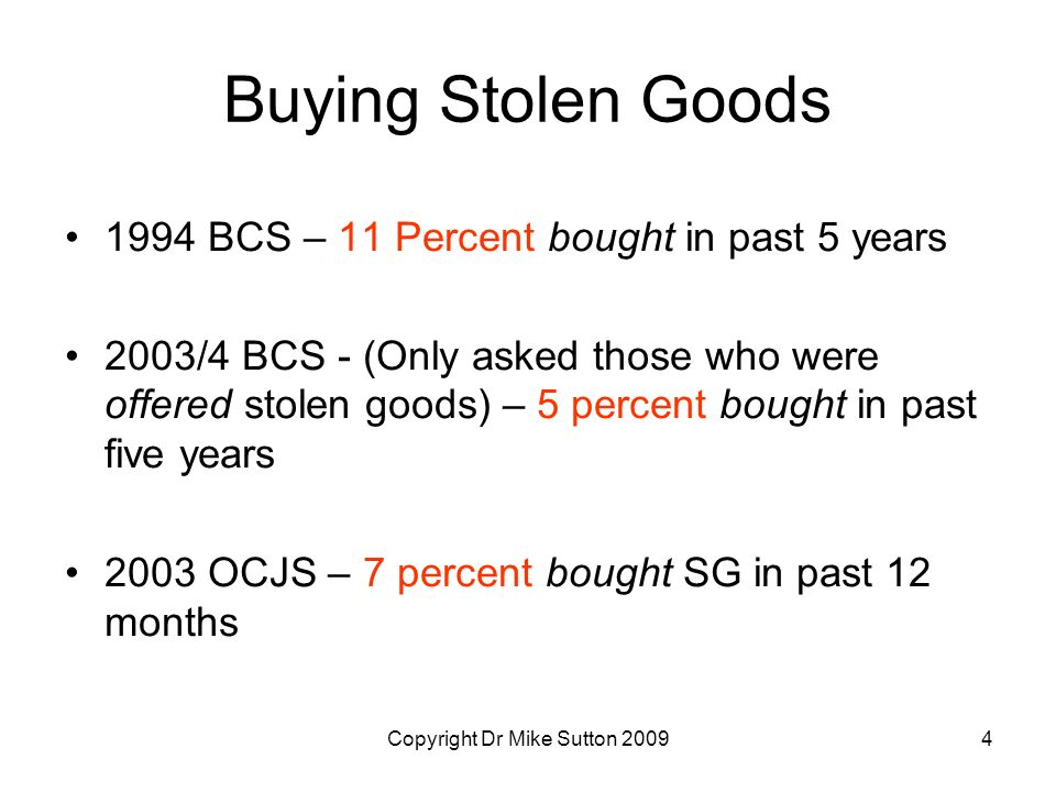 Copyright Dr Mike Sutton 20094 Buying Stolen Goods 1994 BCS – 11 Percent bought in past 5 years 2003/4 BCS - (Only asked those who were offered stolen goods) – 5 percent bought in past five years 2003 OCJS – 7 percent bought SG in past 12 months