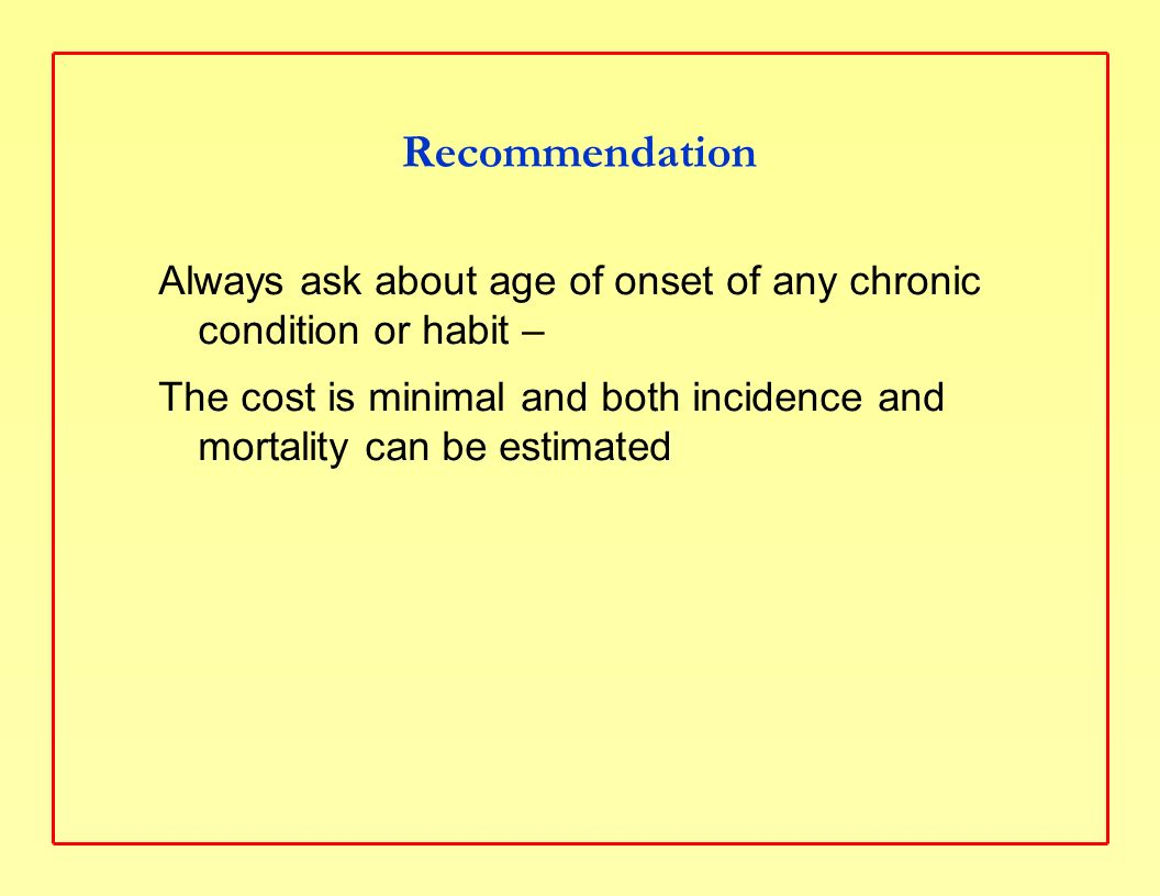 Recommendation Always ask about age of onset of any chronic condition or habit – The cost is minimal and both incidence and mortality can be estimated