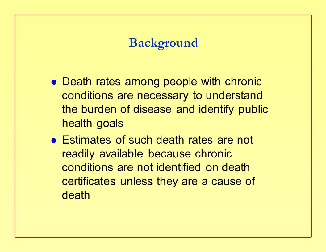 Background Death rates among people with chronic conditions are necessary to understand the burden of disease and identify public health goals Estimates of such death rates are not readily available because chronic conditions are not identified on death certificates unless they are a cause of death