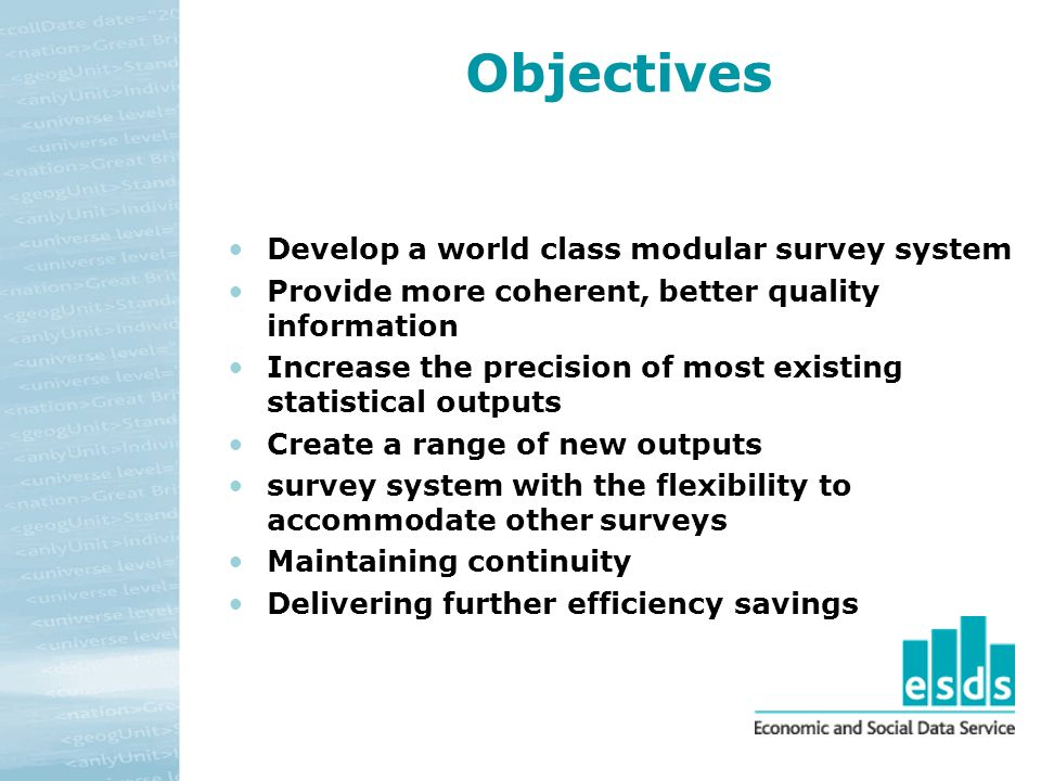 Objectives Develop a world class modular survey system Provide more coherent, better quality information Increase the precision of most existing statistical outputs Create a range of new outputs survey system with the flexibility to accommodate other surveys Maintaining continuity Delivering further efficiency savings