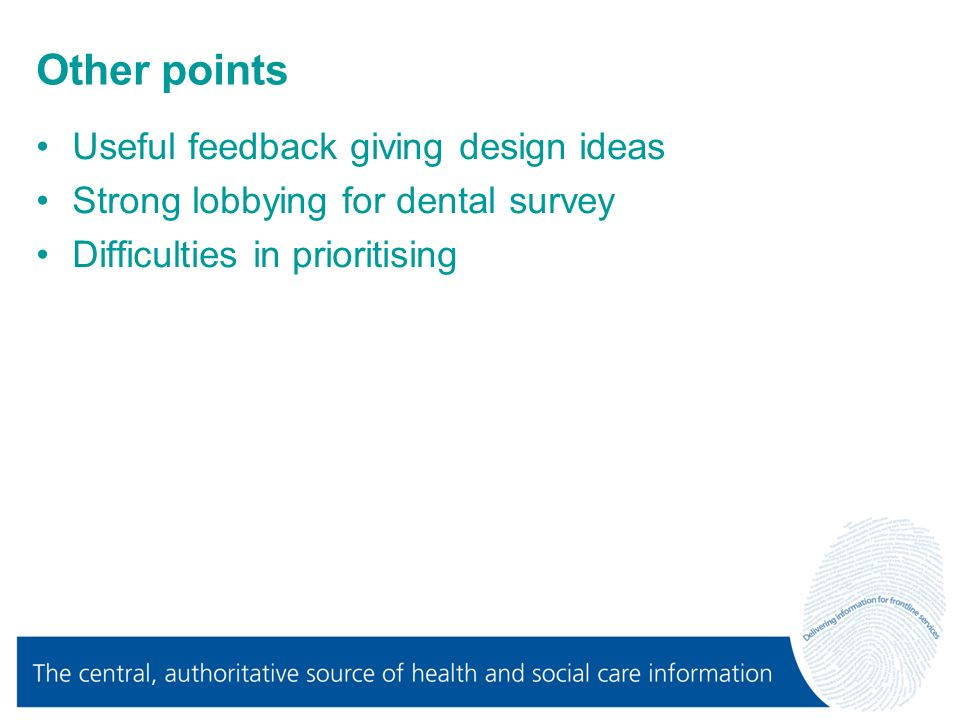 Other points Useful feedback giving design ideas Strong lobbying for dental survey Difficulties in prioritising