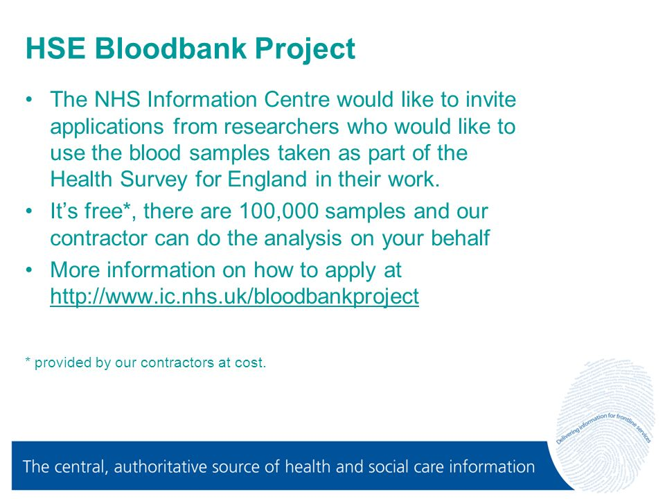 HSE Bloodbank Project The NHS Information Centre would like to invite applications from researchers who would like to use the blood samples taken as part of the Health Survey for England in their work.