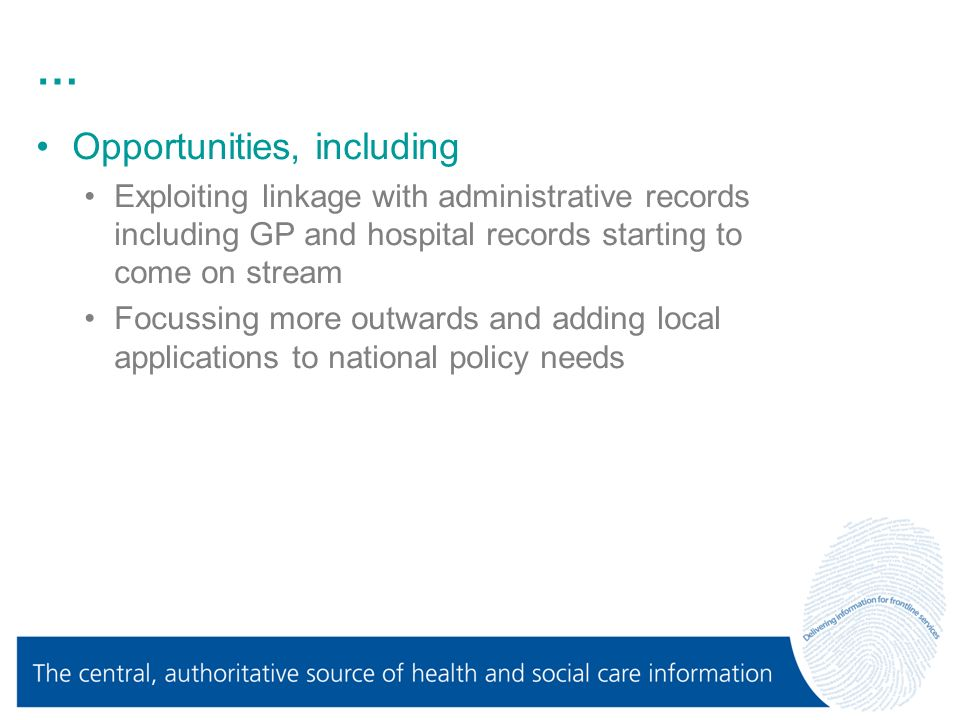 … Opportunities, including Exploiting linkage with administrative records including GP and hospital records starting to come on stream Focussing more outwards and adding local applications to national policy needs