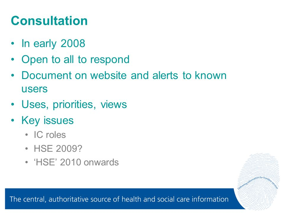 Consultation In early 2008 Open to all to respond Document on website and alerts to known users Uses, priorities, views Key issues IC roles HSE 2009.