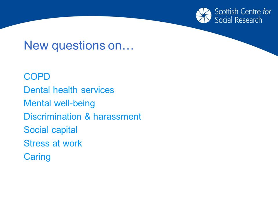 New questions on… COPD Dental health services Mental well-being Discrimination & harassment Social capital Stress at work Caring