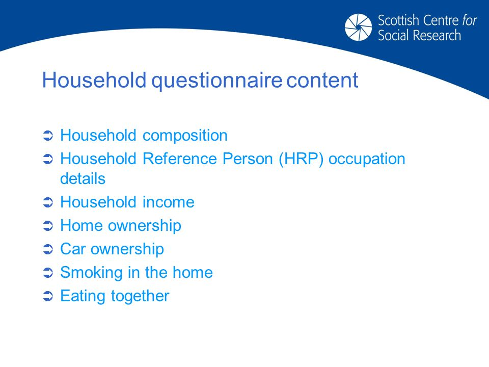 Household questionnairecontent Household composition Household Reference Person (HRP) occupation details Household income Home ownership Car ownership Smoking in the home Eating together