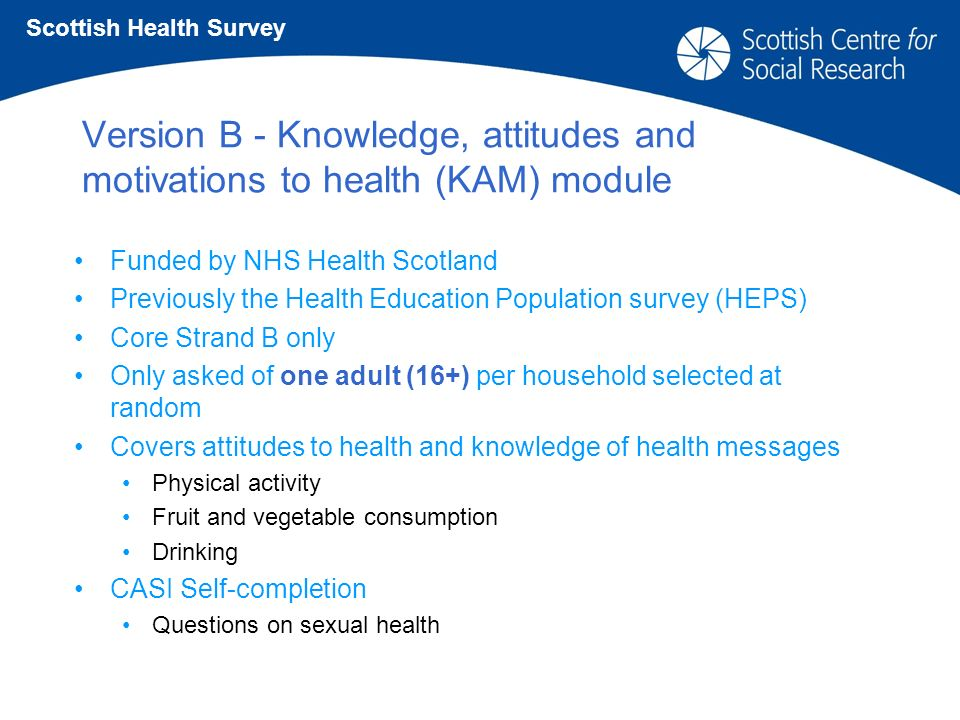 Version B - Knowledge, attitudes and motivations to health (KAM) module Funded by NHS Health Scotland Previously the Health Education Population survey (HEPS) Core Strand B only Only asked of one adult (16+) per household selected at random Covers attitudes to health and knowledge of health messages Physical activity Fruit and vegetable consumption Drinking CASI Self-completion Questions on sexual health Scottish Health Survey