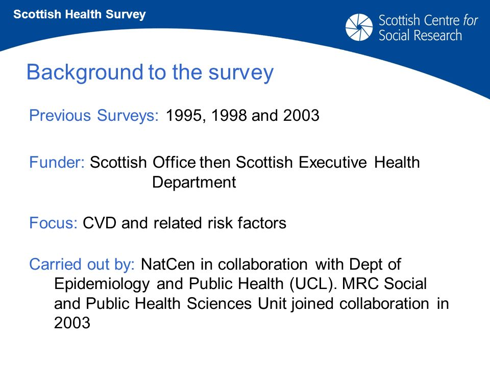 Background to the survey Previous Surveys: 1995, 1998 and 2003 Funder: Scottish Office then Scottish Executive Health Department Focus: CVD and related risk factors Carried out by: NatCen in collaboration with Dept of Epidemiology and Public Health (UCL).
