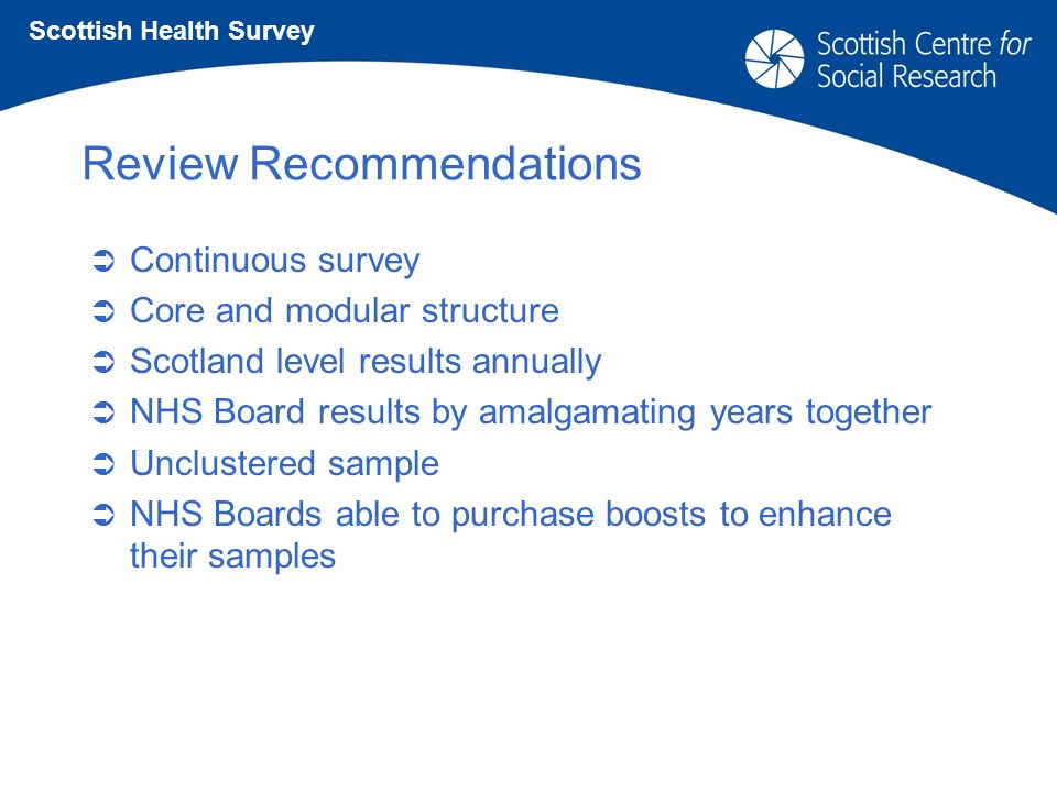 Review Recommendations Continuous survey Core and modular structure Scotland level results annually NHS Board results by amalgamating years together Unclustered sample NHS Boards able to purchase boosts to enhance their samples Scottish Health Survey