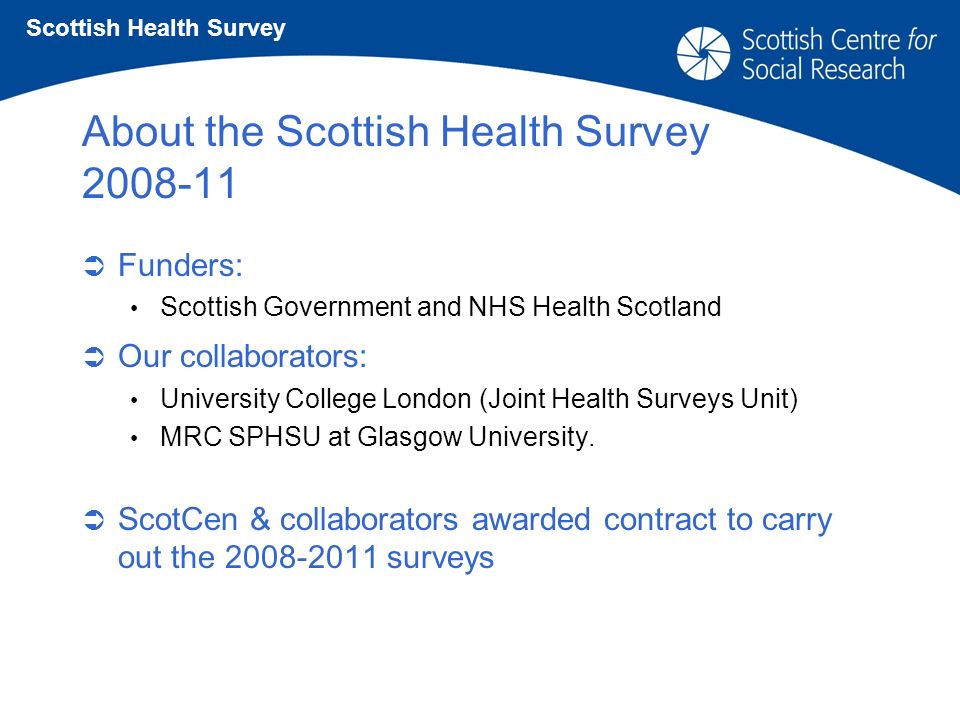 About the Scottish Health Survey 2008-11 Funders: Scottish Government and NHS Health Scotland Our collaborators: University College London (Joint Health Surveys Unit) MRC SPHSU at Glasgow University.