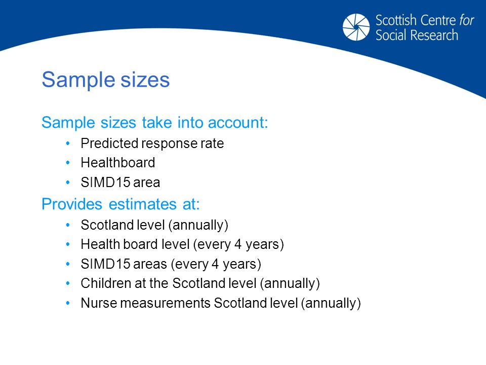 Sample sizes Sample sizes take into account: Predicted response rate Healthboard SIMD15 area Provides estimates at: Scotland level (annually) Health board level (every 4 years) SIMD15 areas (every 4 years) Children at the Scotland level (annually) Nurse measurements Scotland level (annually)