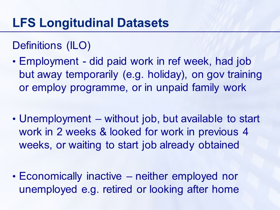 LFS Longitudinal Datasets Definitions (ILO) Employment - did paid work in ref week, had job but away temporarily (e.g.