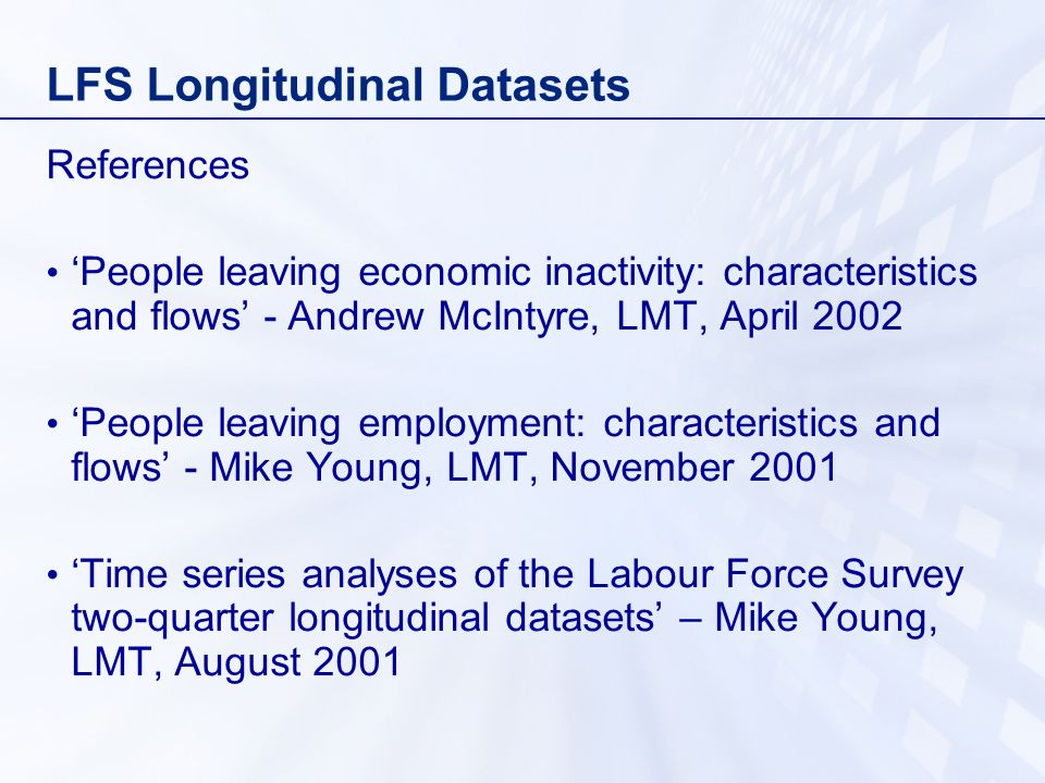LFS Longitudinal Datasets References People leaving economic inactivity: characteristics and flows - Andrew McIntyre, LMT, April 2002 People leaving employment: characteristics and flows - Mike Young, LMT, November 2001 Time series analyses of the Labour Force Survey two-quarter longitudinal datasets – Mike Young, LMT, August 2001