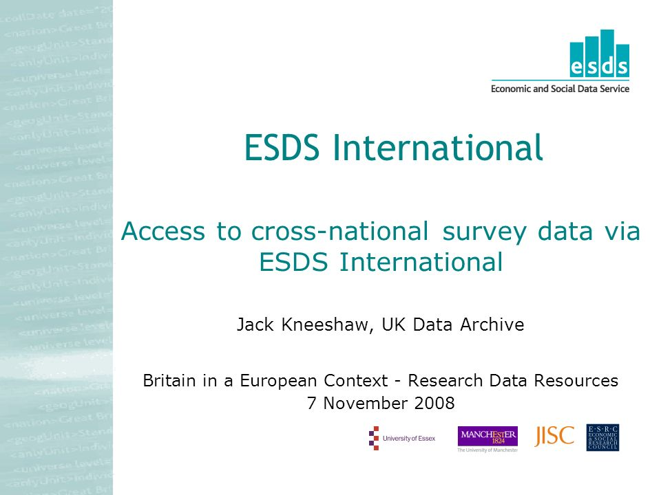 Access to cross-national survey data via ESDS International Jack Kneeshaw, UK Data Archive Britain in a European Context - Research Data Resources 7 November 2008 ESDS International
