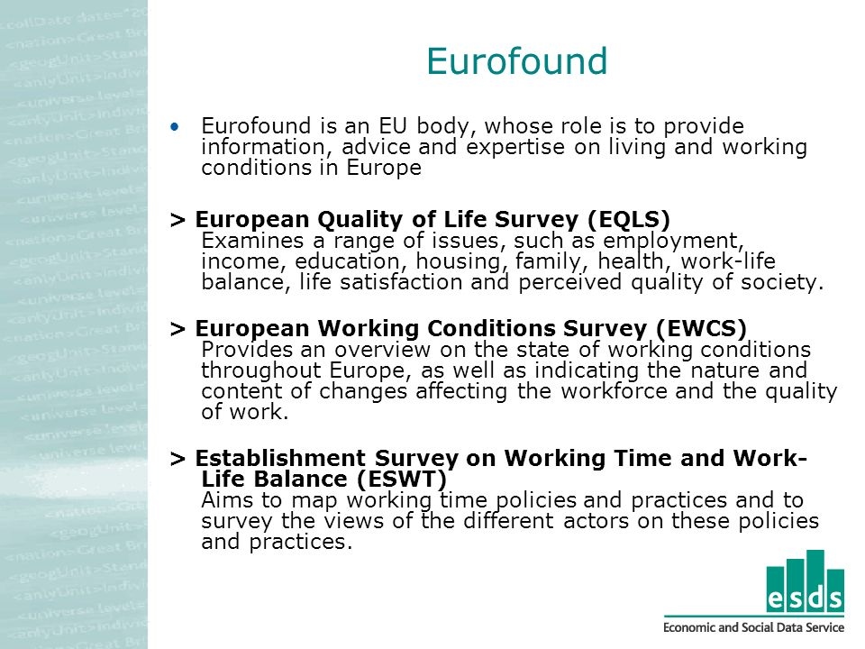 Eurofound Eurofound is an EU body, whose role is to provide information, advice and expertise on living and working conditions in Europe > European Quality of Life Survey (EQLS) Examines a range of issues, such as employment, income, education, housing, family, health, work-life balance, life satisfaction and perceived quality of society.
