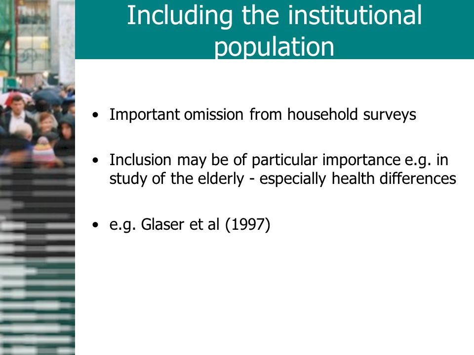 Important omission from household surveys Inclusion may be of particular importance e.g.