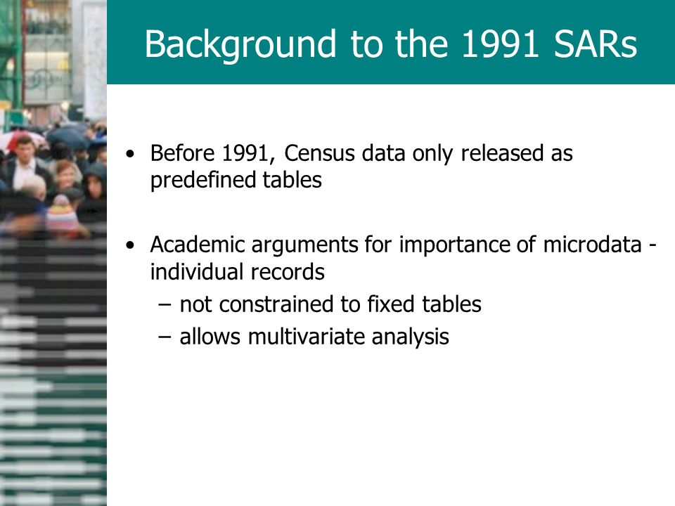 Before 1991, Census data only released as predefined tables Academic arguments for importance of microdata - individual records –not constrained to fixed tables –allows multivariate analysis Background to the 1991 SARs