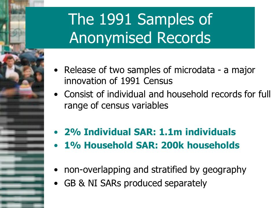 The 1991 Samples of Anonymised Records Release of two samples of microdata - a major innovation of 1991 Census Consist of individual and household records for full range of census variables 2% Individual SAR: 1.1m individuals 1% Household SAR: 200k households non-overlapping and stratified by geography GB & NI SARs produced separately
