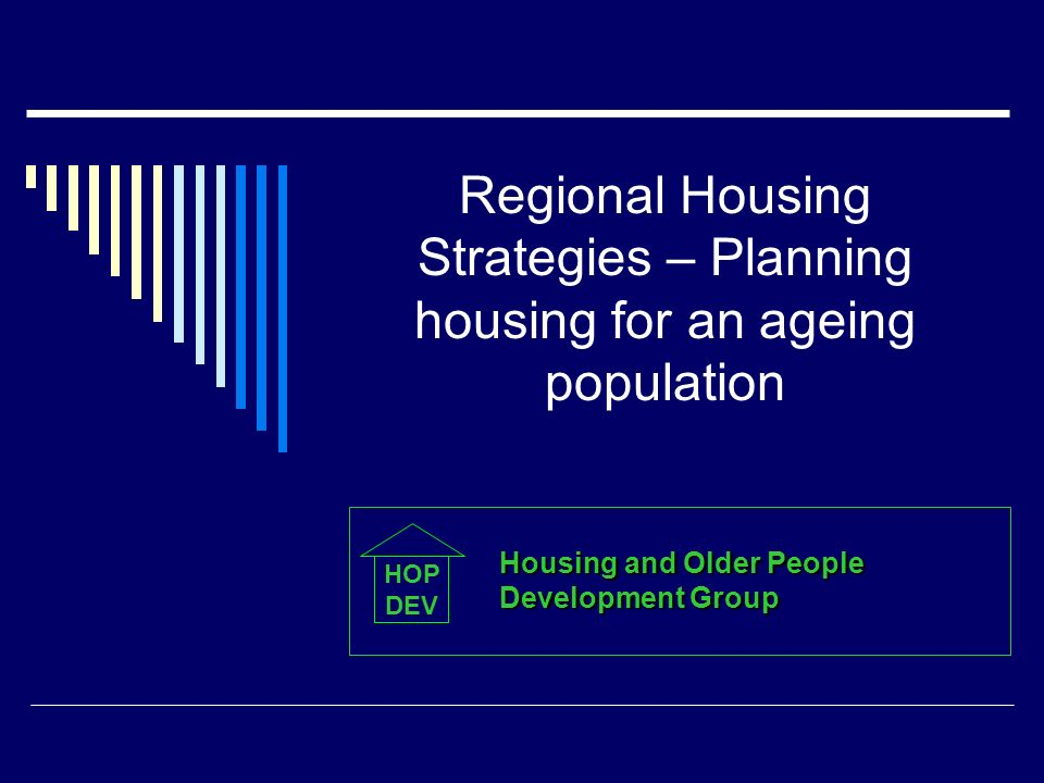 Regional Housing Strategies – Planning housing for an ageing population HOP DEV Housing and Older People Development Group